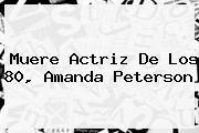 Muere Actriz De Los 80, <b>Amanda Peterson</b>