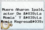 <b>Muere</b> Aharon Ipalé, <b>actor De &#039;La Momia</b>´ Y &#039;La <b>Momia</b> Regresa&#039;