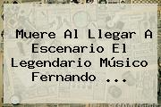 Muere Al Llegar A Escenario El Legendario Músico <b>Fernando</b> <b>...</b>