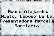 Muere Alejandro Nieto, Esposo De La Presentadora <b>Marcela Sarmiento</b>