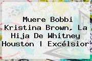 Muere <b>Bobbi Kristina Brown</b>, La Hija De Whitney Houston   Excélsior