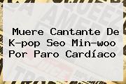 Muere Cantante De K-pop Seo <b>Min-woo</b> Por Paro Cardíaco