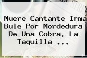 Muere Cantante <b>Irma Bule</b> Por Mordedura De Una Cobra. La Taquilla <b>...</b>
