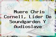 Muere <b>Chris Cornell</b>, Líder De Soundgarden Y Audioslave