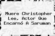 Muere <b>Christopher Lee</b>, Actor Que Encarnó A Saruman