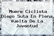 Muere Ciclista <b>Diego Suta</b> En Plena Vuelta De La Juventud