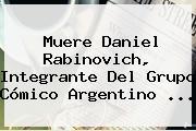Muere <b>Daniel Rabinovich</b>, Integrante Del Grupo Cómico Argentino <b>...</b>