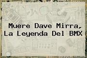 Muere <b>Dave Mirra</b>, La Leyenda Del BMX