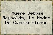 Muere <b>Debbie Reynolds</b>, La Madre De Carrie Fisher