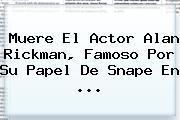 Muere El Actor <b>Alan Rickman</b>, Famoso Por Su Papel De Snape En <b>...</b>
