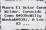 Muere El Actor <b>Gene Wilder</b>, Conocido Como &#039;Willy Wonka&#039;, A Los 83 ...