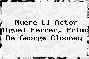 Muere El Actor <b>Miguel Ferrer</b>, Primo De George Clooney