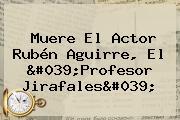Muere El Actor <b>Rubén Aguirre</b>, El &#039;Profesor Jirafales&#039;