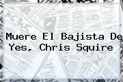 Muere El Bajista De Yes, <b>Chris Squire</b>