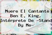 Muere El Cantante Ben E. King, Intérprete De ?<b>Stand By Me</b>?