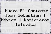 Muere El Cantante <b>Joan Sebastian</b> | México |<b> Noticieros Televisa
