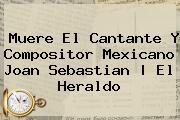 Muere El Cantante Y Compositor Mexicano <b>Joan Sebastian</b> | El Heraldo