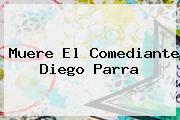 Muere El Comediante <b>Diego Parra</b>