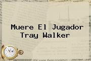 Muere El Jugador <b>Tray Walker</b>