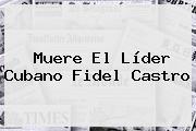 Muere El Líder Cubano <b>Fidel Castro</b>