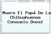 Muere El Papá De La Chihuahuense <b>Consuelo Duval</b>