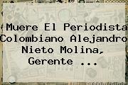 Muere El Periodista Colombiano Alejandro <b>Nieto Molina</b>, Gerente <b>...</b>