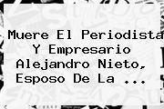 Muere El Periodista Y Empresario Alejandro Nieto, Esposo De La <b>...</b>
