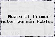 Muere El Primer Actor <b>Germán Robles</b>