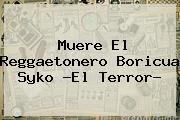 Muere El Reggaetonero Boricua <b>Syko ?El Terror</b>?