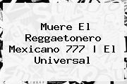 Muere El Reggaetonero <b>Mexicano 777</b>   El Universal