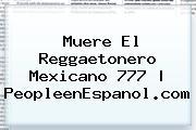 Muere El Reggaetonero <b>Mexicano 777</b> | PeopleenEspanol.com