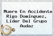 Muere En Accidente <b>Rigo Domínguez</b>, Líder Del Grupo Audaz