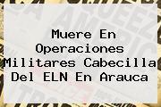 <u>Muere En Operaciones Militares Cabecilla Del ELN En Arauca</u>