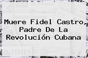 Muere <b>Fidel Castro</b>, Padre De La Revolución Cubana