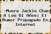 ?Muere <b>Jackie Chan</b> A Los 61 Años: El Rumor Propagado En Internet