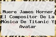Muere <b>James Horner</b>, El Compositor De La Música De Titanic Y Avatar
