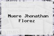 Muere <b>Jhonathan Florez</b>