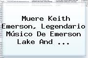 Muere <b>Keith Emerson</b>, Legendario Músico De Emerson Lake And <b>...</b>