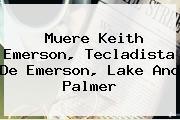 Muere <b>Keith Emerson</b>, Tecladista De Emerson, Lake And Palmer