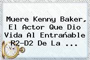 Muere <b>Kenny Baker</b>, El Actor Que Dio Vida Al Entrañable R2-D2 De La ...