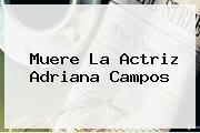 Muere La Actriz <b>Adriana Campos</b>