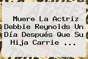 Muere La Actriz <b>Debbie Reynolds</b> Un Día Después Que Su Hija Carrie ...