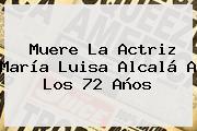 Muere La Actriz <b>María Luisa Alcalá</b> A Los 72 Años