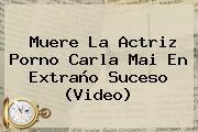 Muere La Actriz Porno <b>Carla Mai</b> En Extraño Suceso (Video)