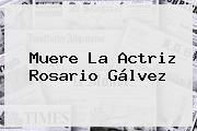 Muere La Actriz <b>Rosario Gálvez</b>