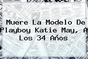 Muere La Modelo De Playboy <b>Katie May</b>, A Los 34 Años