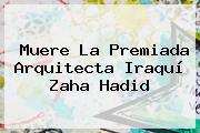 Muere La Premiada Arquitecta Iraquí <b>Zaha Hadid</b>