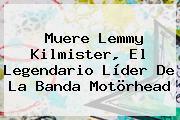 Muere <b>Lemmy Kilmister</b>, El Legendario Líder De La Banda Motörhead