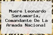 Muere Leonardo Santamaría, Comandante De La Armada <b>Nacional</b>