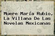 Muere <b>María Rubio</b>, La Villana De Las Novelas Mexicanas